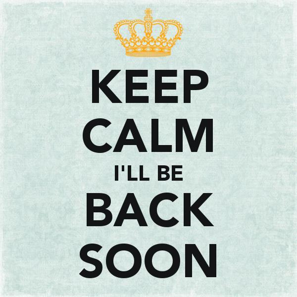 keep-calm-i-ll-be-back-soon-72.png