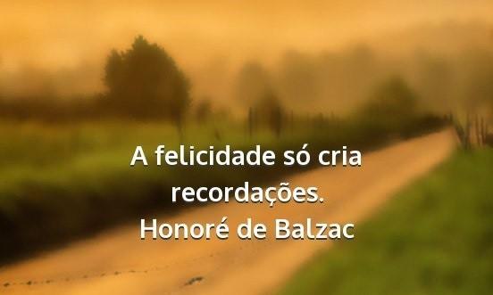 honore-de-balzac-a-felicidade-so-cria-recordacoes.